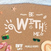 BFF Girls, Murilo Bispo - Be With Me